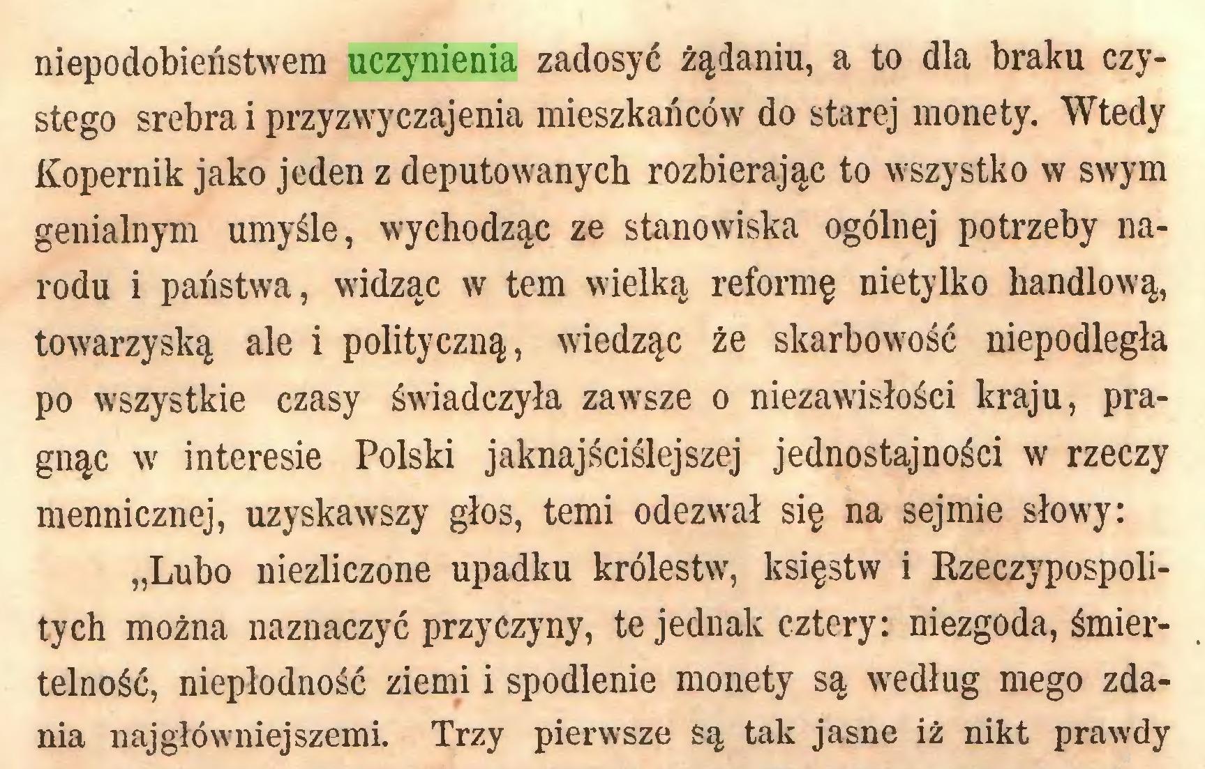 """(...) niepodobieństwem uczynienia zadosyć żądaniu, a to dla braku czystego srebra i przyzwyczajenia mieszkańców do starej monety. Wtedy Kopernik jako jeden z deputowanych rozbierając to wszystko w swym genialnym umyśle, wychodząc ze stanowiska ogólnej potrzeby narodu i państwa, widząc w tern wielką reformę nietylko handlową, towarzyską ale i polityczną, wiedząc że skarbowość niepodległa po wszystkie czasy świadczyła zawsze o niezawisłości kraju, pragnąc w interesie Polski jaknajściślejszej jednostajności w rzeczy mennicznej, uzyskawszy głos, temi odezwał się na sejmie słowy: """"Lubo niezliczone upadku królestw, księstw i Rzeczypospolitych można naznaczyć przyczyny, te jednak cztery: niezgoda, śmiertelność, niepłodność ziemi i spodlenie monety są według mego zdania najgłówniejszemi. Trzy pierwsze są tak jasne iż nikt prawdy..."""