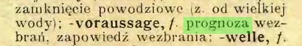(...) zamknięcie powodziowe (z. od wielkiej wody); -Voraussage,/, prognoza wezbrań. zapowiedź wezbrania; -welle, /...