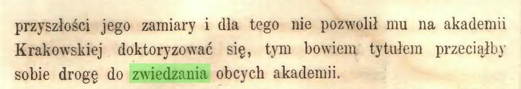 (...) przyszłości jego zamiary i dla tego nie pozwolił mu na akademii Krakowskiej doktoryzować się, tym bowiem tytułem przeciąłby sobie drogę do zwiedzania obcych akademii...