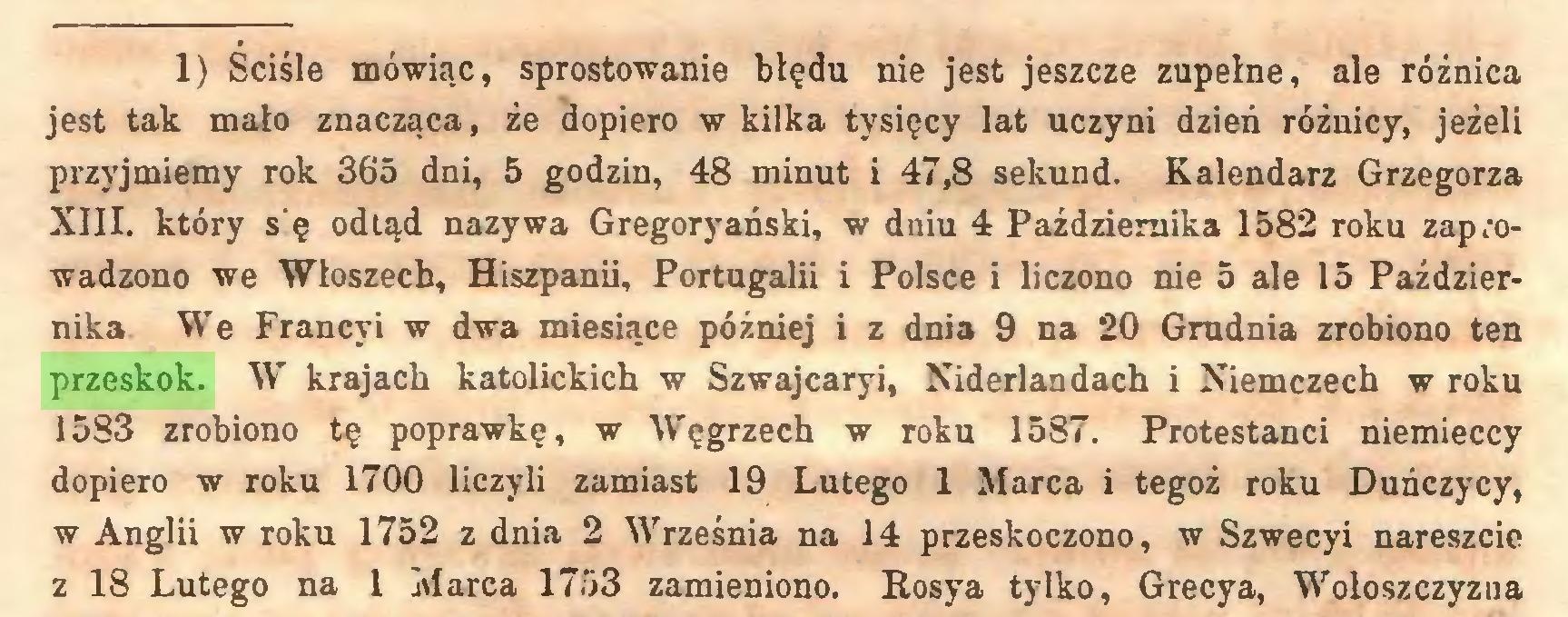 (...) 11) Ściśle mówiąc, sprostowanie błędu nie jest jeszcze zupełne, ale różnica jest tak mało znacząca, że dopiero w kilka tysięcy lat uczyni dzień różnicy, jeżeli przyjmiemy rok 365 dni, 5 godzin, 48 minut i 47,8 sekund. Kalendarz Grzegorza XIII. który s'ę odtąd nazywa Gregoryański, w dniu 4 Października 1582 roku zaprowadzono we Włoszech, Hiszpanii, Portugalii i Polsce i liczono nie 5 ale 15 Października We Francyi w dwa miesiące później i z dnia 9 na 20 Grudnia zrobiono ten przeskok. W krajach katolickich w Szwajcaryi, Niderlandach i Niemczech w roku 1583 zrobiono tę poprawkę, w Węgrzech w roku 1587. Protestanci niemieccy dopiero w roku 1700 liczyli zamiast 19 Lutego 1 Marca i tegoż roku Duńczycy, w Anglii w roku 1752 z dnia 2 Września na 14 przeskoczono, w Szwecyi nareszcie z 18 Lutego na l Marca 1753 zamieniono. Rosya tylko, Grecya, Wołoszczyzna...