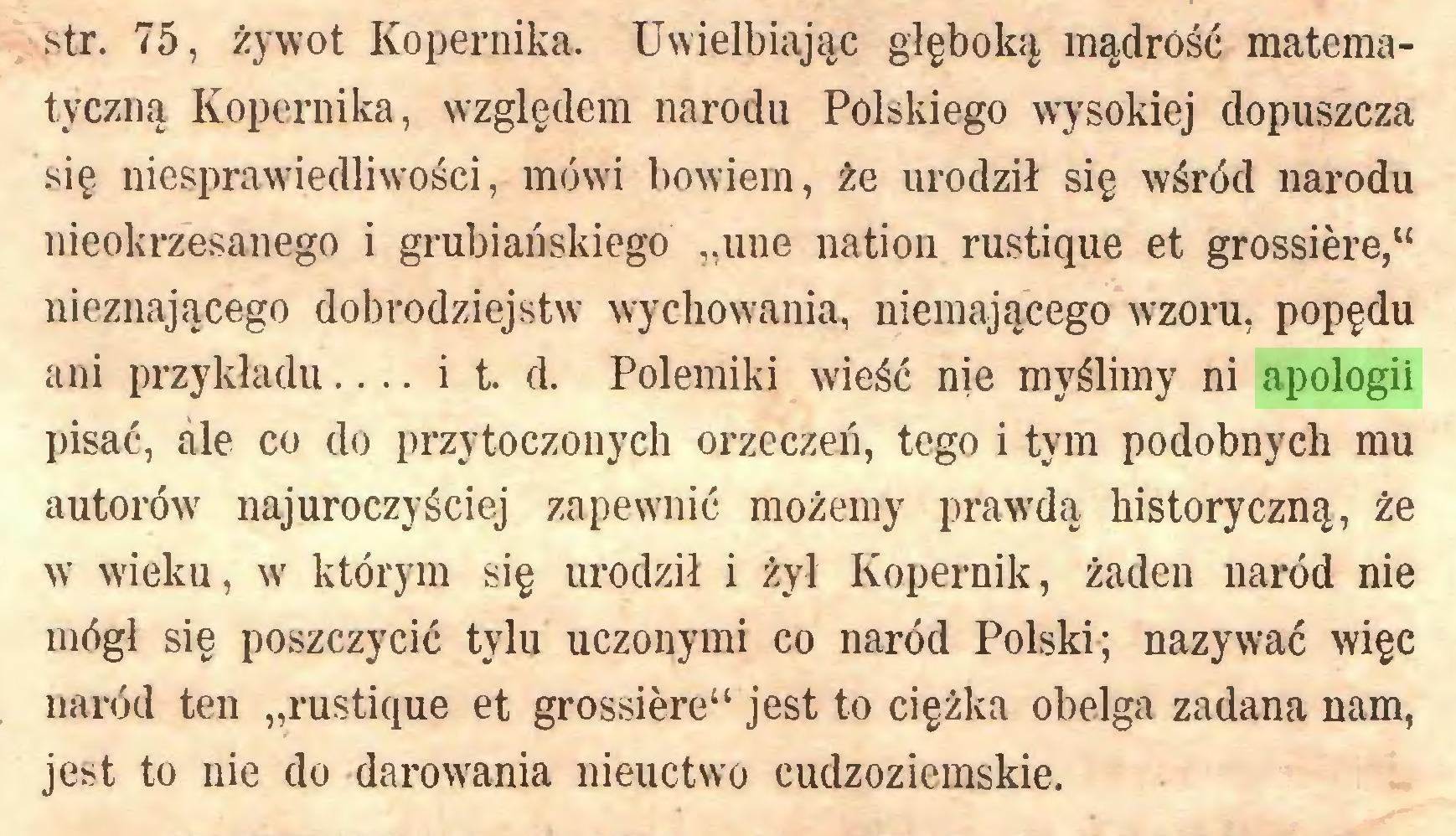 """(...) str. 75, żywot Kopernika. Uwielbiając głęboką mądrość matematyczną Kopernika, względem narodu Polskiego wysokiej dopuszcza się niesprawiedliwości, mówi bowiem, że urodził się wśród narodu nieokrzesanego i grubiańskiego """"une nation rustique et grossière,"""" nieznającego dobrodziejstw wychowania, niemającego wzoru, popędu ani przykładu... i t. d. Polemiki wieść nie myślimy ni apologii pisać, ale co do przytoczonych orzeczeń, tego i tym podobnych mu autorów najuroczyściej zapewnić możemy prawdą historyczną, że w wieku, w którym się urodził i żył Kopernik, żaden naród nie mógł się poszczycić tylu uczonymi co naród Polski; nazywać więc naród ten """"rustique et grossière"""" jest to ciężka obelga zadana nam, jest to nie do darowania nieuctwo cudzoziemskie..."""