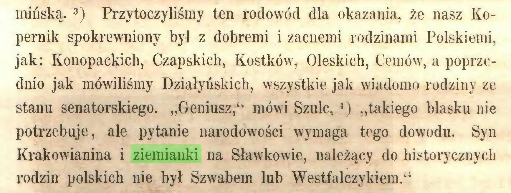 """(...) mińską. 3) Przytoczyliśmy ten rodowód dla okazania, że nasz Kopernik spokrewniony był z dobremi i zacnemi rodzinami Polskiemi, jak: Konopackich, Czapskich, Kostków, Oleskich, Cemów, a poprzednio jak mówiliśmy Działyńskich, wszystkie jak wiadomo rodziny ze stanu senatorskiego. """"Geniusz,u mówi Szulc,4) """"takiego blasku nie potrzebuje, ale pytanie narodowości wymaga tego dowodu. Syn Krakowianina i ziemianki na Sławkowie, należący do historycznych rodzin polskich nie był Szwabem lub Westfalczykiem.""""..."""