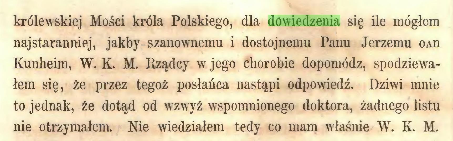 (...) królewskiej Mości króla Polskiego, dla dowiedzenia się ile mogłem najstaranniej, jakby szanownemu i dostojnemu Panu Jerzemu oaii Kunheim, W. K. M. Rządcy w jego chorobie dopomódz, spodziewałem się, że przez tegoż posłańca nastąpi odpowiedź. Dziwi mnie to jednak, że dotąd od wzwyż wspomnionego doktora, żadnego listu nie otrzymałem. Nie wiedziałem tedy co mam właśnie W. K. M...