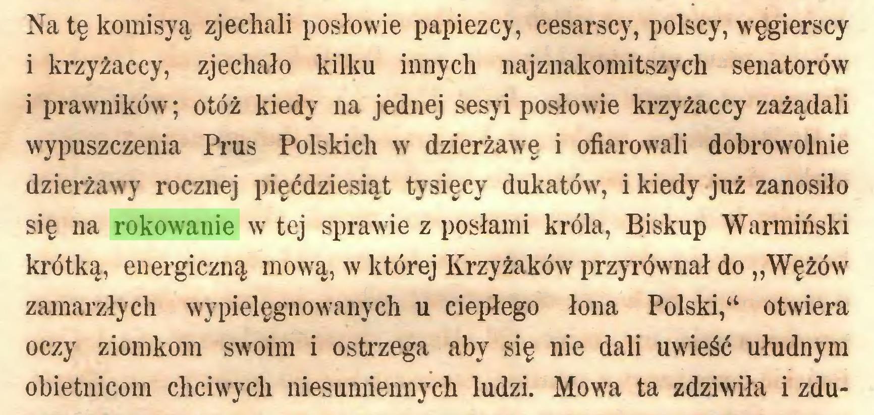 """(...) Na tę komisyą zjechali posłowie papiezcy, cesarscy, polscy, węgierscy i krzyżaccy, zjechało kilku innych najznakomitszych senatorów i prawników; otóż kiedy na jednej sesyi posłowie krzyżaccy zażądali wypuszczenia Prus Polskich w dzierżawę i ofiarowali dobrowolnie dzierżawy rocznej pięćdziesiąt tysięcy dukatów, i kiedy już zanosiło się na rokowanie w tej sprawie z posłami króla, Biskup Warmiński krótką, energiczną mową, w której Krzyżaków przyrównał do """"Wężów zamarzłych wypielęgnowanych u ciepłego łona Polski,"""" otwiera oczy ziomkom swoim i ostrzega aby się nie dali uwieść ułudnym obietnicom chciwych niesumiennych ludzi. Mowa ta zdziwiła i zdu..."""