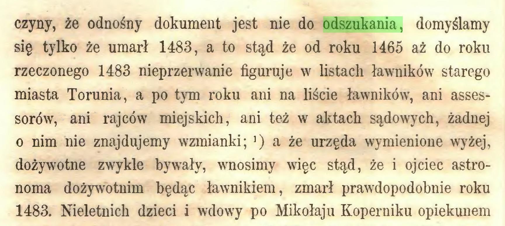 (...) czyny, że odnośny dokument jest nie do odszukania, domyślamy się tylko że umarł 1483, a to stąd że od roku 1465 aż do roku rzeczonego 1483 nieprzerwanie figuruje w listach ławników starego miasta Torunia, a po tym roku ani na liście ławników, ani assessorów, ani rajców miejskich, ani też w aktach sądowych, żadnej 0 nim nie znajdujemy wzmianki; >) a że urzęda wymienione wyżej, dożywotne zwykle bywały, wnosimy więc stąd, że i ojciec astronoma dożywotnim będąc ławnikiem, zmarł prawdopodobnie roku 1483. Nieletnich dzieci i wdowy po Mikołaju Koperniku opiekunem...
