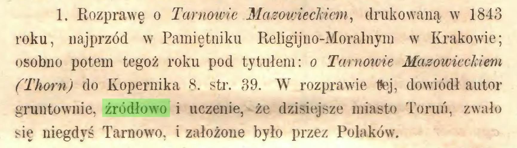 (...) 1. Rozprawę o Tarnowie, Mazowieckiem, drukowaną w 1843 roku, najprzód w Pamiętniku Religijno-Moralnym w Krakowie; osobno potem tegoż roku pod tytułem: o Tarnowie Mazowieckiem (Thorn) do Kopernika 8. str. 39. W rozprawie tlej, dowiódł autor gruntownie, źródłowo i uczenie, że dzisiejsze miasto Toruń, zwało się niegdyś Tarnowo, i założone było przez Polaków...