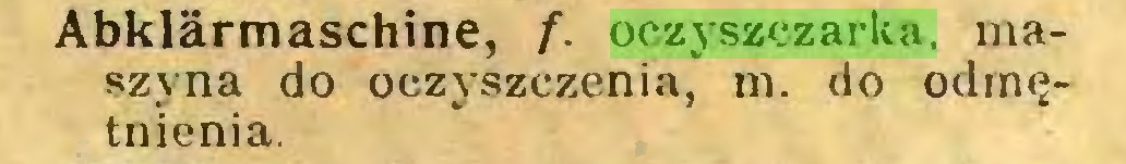 (...) Abklärmaschine, f. oczyszczarka. maszyna do oczyszczenia, m. do odrnętnienia...