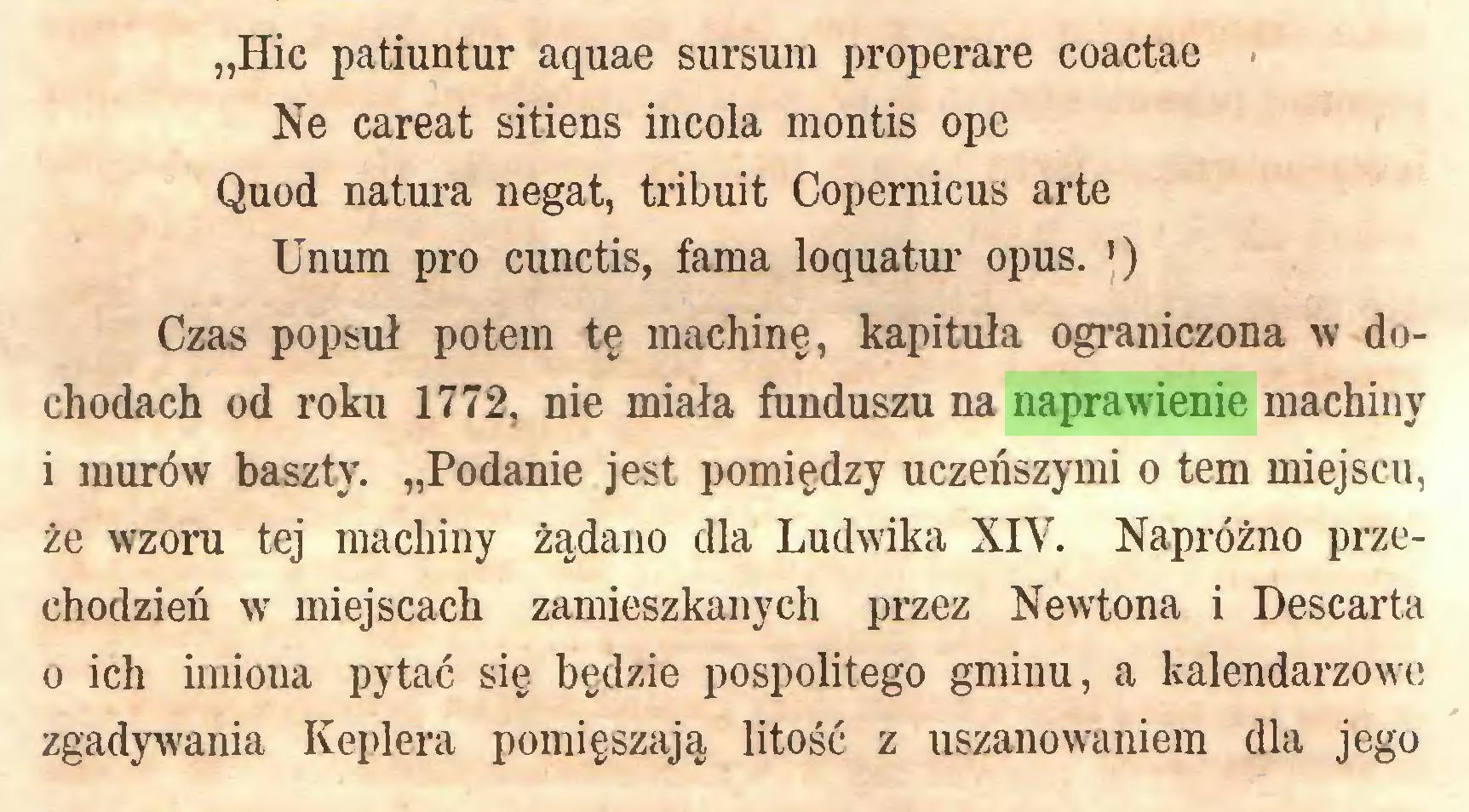 """(...) """"Hic patiuntur aquae sursum properare coactae Ne careat sitiens incola montis ope Quod natura negat, tribuit Copernicus arte Unum pro cunctis, fama loquatur opus. ') Czas popsuł potem tę machinę, kapituła ograniczona w dochodach od roku 1772, nie miała funduszu na naprawienie machiny i murów baszty. """"Podanie jest pomiędzy uczeńszymi o tem miejscu, że wzoru tej machiny żądano dla Ludwika XIV. Napróżno przechodzień w miejscach zamieszkanych przez Newtona i Descarta o ich imiona pytać się będzie pospolitego gminu, a kalendarzowe zgadywania Keplera pomięszają litość z uszanowaniem dla jego..."""