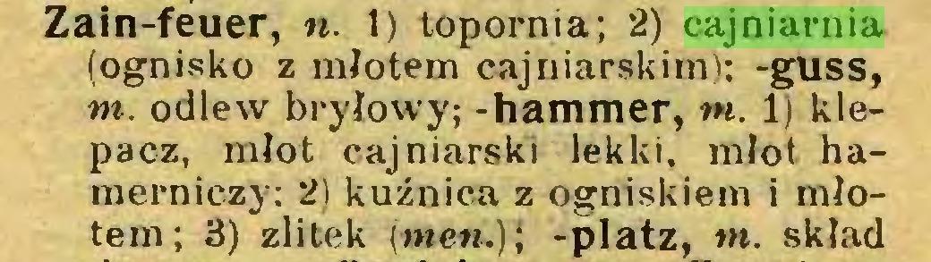 (...) Zain-feuer, «. 1) topornia; 2) cajniarnia (ognisko z młotem cajniarskim); -guss, m. odlew bryłowy; -hammer, tn. 1) klepacz, młot cajniarski lekki, młot hamerniczy: 2) kuźnica z ogniskiem i młotem; 3) zlitek [men.); -platz, nt. skład...
