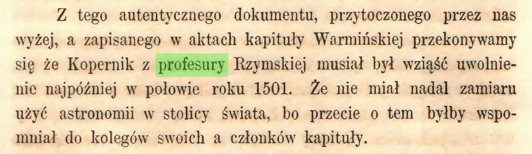 (...) Z tego autentycznego dokumentu, przytoczonego przez nas wyżej, a zapisanego w aktach kapituły Warmińskiej przekonywamy się że Kopernik z profesury Rzymskiej musiał był wziąść uwolnienie najpóźniej w połowie roku 1501. Że nie miał nadal zamiaru użyć astronomii w stolicy świata, bo przecie o tern byłby wspomniał do kolegów swoich a członków kapituły...