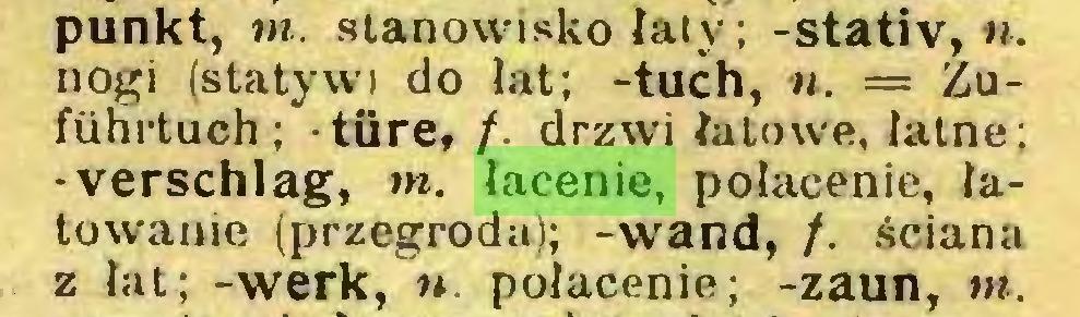 (...) punkt, m. stanowisko łaty; -Stativ, », nogi (statywi do łat; -tuch, n. = Zuführtuch; türe, t drzwi łutowe, łatne; -verschlag, m. łacenie, połacenie, łatowanie (przegroda); -wand, /. ściana z łat; -werk, u. połacenie; -zaun, m...