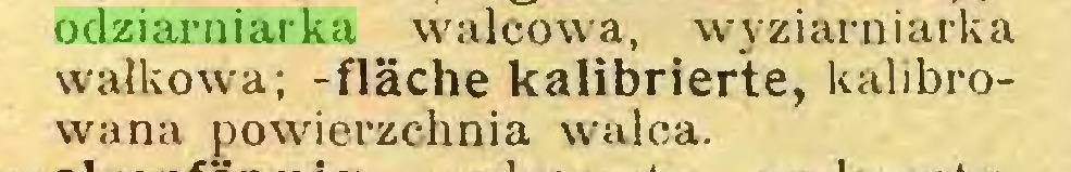 (...) odziarniarka walcowa, wyziarniarka wałkowa; -fläche kalibrierte, kalibrowana powierzchnia walca...
