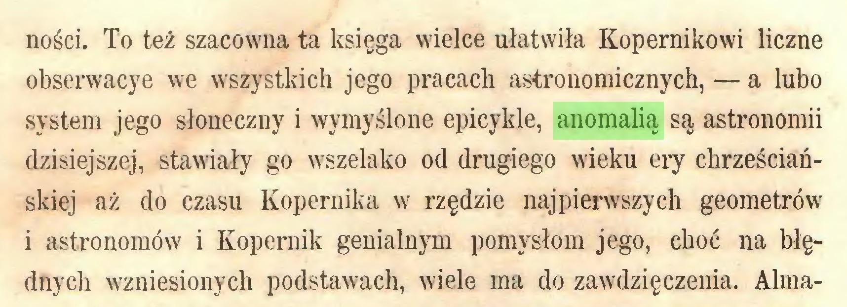 (...) ności. To też szacowna ta księga wielce ułatwiła Kopernikowi liczne obserwacye we wszystkich jego pracach astronomicznych, — a lubo system jego słoneczny i wymyślone epicykle, anomalią są astronomii dzisiejszej, stawiały go wszelako od drugiego wieku ery chrześciańskiej aż do czasu Kopernika w rzędzie najpierwszych geometrów i astronomów i Kopernik genialnym pomysłom jego, choć na błędnych wzniesionych podstawach, wiele ma do zawdzięczenia. Alma...