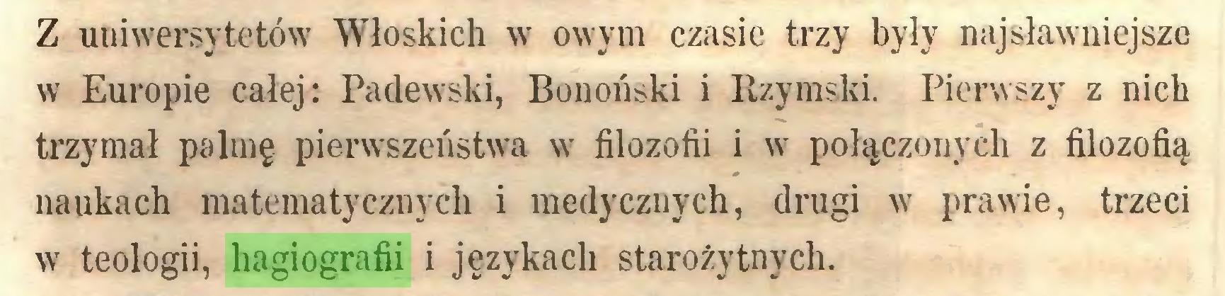(...) Z uuiwersytetów Włoskich w owym czasie trzy były najsławniejsze w Europie całej: Padewski, Bonoński i Rzymski. Pierwszy z nich trzymał palmę pierwszeństwa w filozofii i w połączonych z filozofią naukach matematycznych i medycznych, drugi w prawie, trzeci w teologii, hagiografii i językach starożytnych...