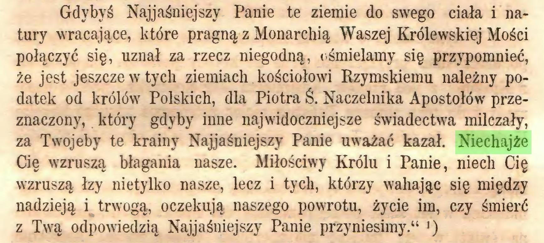 """(...) Gdybyś Najjaśniejszy Panie te ziemie do swego ciała i natury wracające, które pragną z Monarchią Waszej Królewskiej Mości połączyć się, uznał za rzecz niegodną, ośmielamy się przypomnieć, że jest jeszcze w tych ziemiach kościołowi Rzymskiemu należny podatek od królów Polskich, dla Piotra Ś. Naczelnika Apostołów przeznaczony, który gdyby inne najwidoczniejsze świadectwa milczały, za Twojeby te krainy Najjaśniejszy Panie uważać kazał. Niechajże Cię wzruszą błagania nasze. Miłościwy Królu i Panie, niech Cię wzruszą łzy nietylko nasze, lecz i tych, którzy wahając się między nadzieją i trwogą, oczekują naszego powrotu, życie im, czy śmierć z Twą odpowiedzią Najjaśniejszy Panie przyniesimy."""" J)..."""