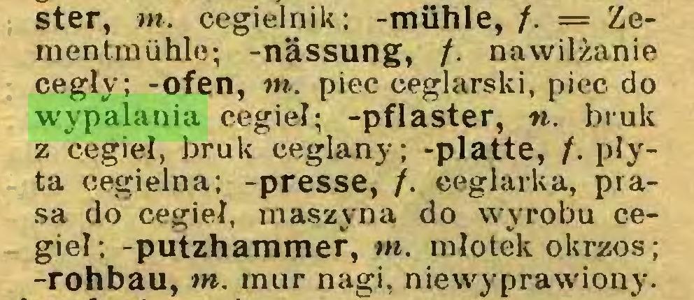 (...) ster, m. cegielnik; -mühle, /. = Zementmühle; -nässung, /. nawilżanie cegły; -ofen, m. piec ceglarski, piec do wypalania cegieł; -pflaster, «. bruk z cegieł, bruk ceglany; -platte, /. płyta cegielna; -presse, f. ceglarka, prasa do cegieł, maszyna do wyrobu cegieł; -putzhammer, m. młotek okrzos ; -rohbau, m. mur nagi, niewyprawiony...