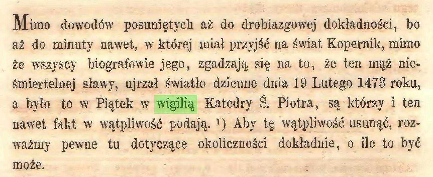 (...) Mimo dowodów posuniętych aż do drobiazgowej dokładności, bo aż do minuty nawet, w której miał przyjść na świat Kopernik, mimo że wszyscy biografowie jego, zgadzają, się na to, że ten mąż nieśmiertelnej sławy, ujrzał światło dzienne dnia 19 Lutego 1473 roku, a było to w Piątek w wigilią Katedry Ś. Piotra, są którzy i ten nawet fakt w wątpliwość podają. ') Aby tę wątpliwość usunąć, rozważmy pewne tu dotyczące okoliczności dokładnie, o ile to być może...