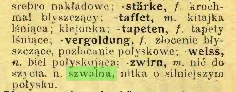 (...) srebro nakładowa; -stärke, f krochmal błyszczący; -taffet, w. kitajka lśniąca; klejonka; -tapeten, /. tapety lśniące; -Vergoldung, /. złocenie błyszczące, pozłacanie połyskowe; -weiss, n. biel połyskująca; -zwirn, m. nić do szycia, n. szwalna, nitka o silniejszym połysku...