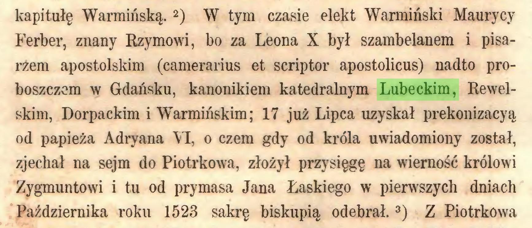 (...) kapitułę Warmińską.1  2) W tym czasie elekt Warmiński Maurycy Ferber, znany Rzymowi, bo za Leona X był szambelanem i pisarzem apostolskim (camerarius et scriptor apostolicus) nadto proboszczem w Gdańsku, kanonikiem katedralnym Lubeckim, Rewelskim, Dorpackim i Warmińskim; 17 już Lipca uzyskał prekonizacyą od papieża Adryana VI, o czem gdy od króla uwiadomiony został, zjechał na sejm do Piotrkowa, złożył przysięgę na wierność królowi Zygmuntowi i tu od prymasa Jana Łaskiego w pierwszych dniach Października roku 1523 sakrę biskupią odebrał.3) Z Piotrkowa...