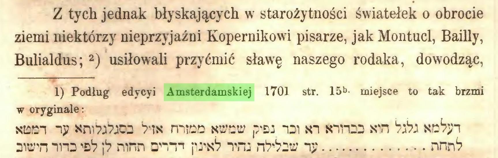 """(...) Z tych jednak błyskających w starożytności światełek o obrocie ziemi niektórzy nieprzyjaźni Kopernikowi pisarze, jak Montucl, Bailly, Bulialdus; 2) usiłowali przyćmić sławę naszego rodaka, dowodząc, 1) Podług edycyi Amsterdamskiej 1701 str. 15*> miejsce to tak brzmi w oryginale: siflDi ij? micD nüeü po: -di sn tanio Kin W?: mian nno o1? p mnn on""""p pwó Tfu rtobm *ij? nnn*?..."""