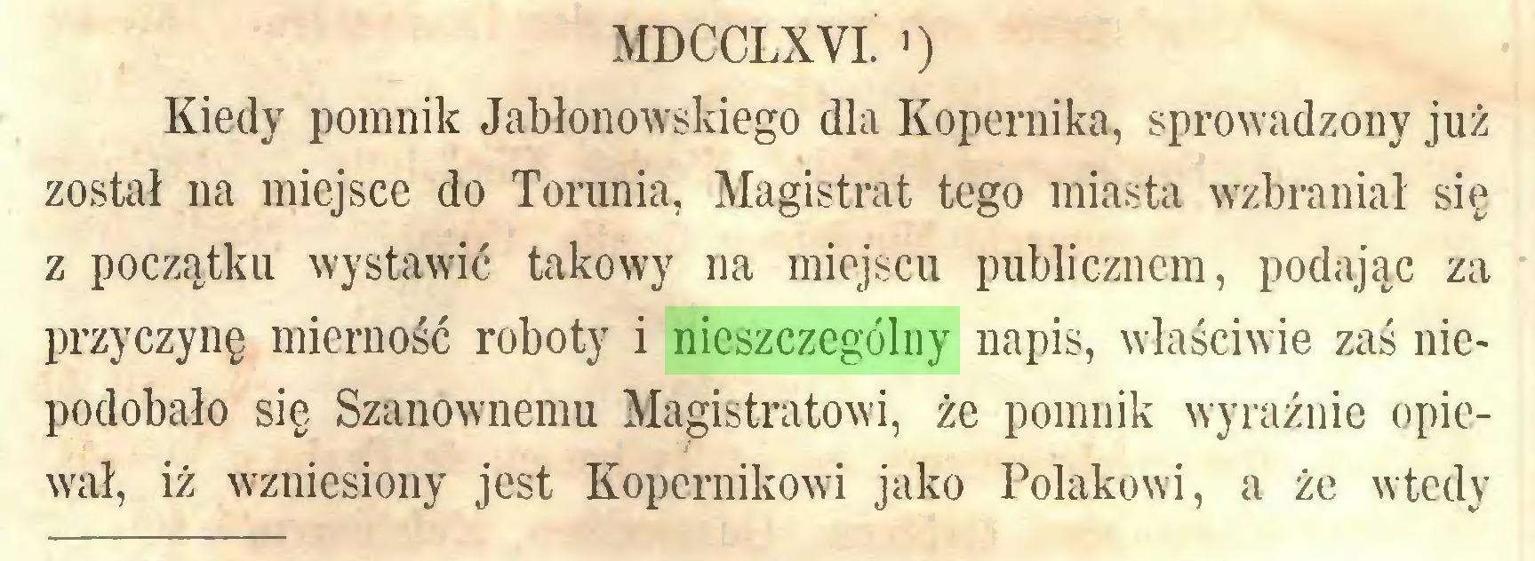 (...) MDCCLXYI. 0 Kiedy pomnik Jabłonowskiego dla Kopernika, sprowadzony już został na miejsce do Torunia, Magistrat tego miasta wzbraniał się z początku wystawić takowy na miejscu publicznem, podając za przyczynę mierność roboty i nieszczególny napis, właściwie zaś niepodobało się Szanownemu Magistratowi, że pomnik wyraźnie opiewał, iż wzniesiony jest Kopernikowi jako Polakowi, a że wtedy...