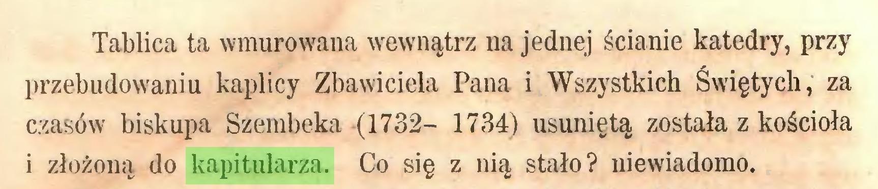 (...) Tablica ta wmurowana wewnątrz na jednej ścianie katedry, przy przebudowaniu kaplicy Zbawiciela Pana i Wszystkich Świętych, za czasów biskupa Szembeka (1732- 1734) usuniętą została z kościoła i złożoną do kapitularza. Co się z nią stało? niewiadomo...