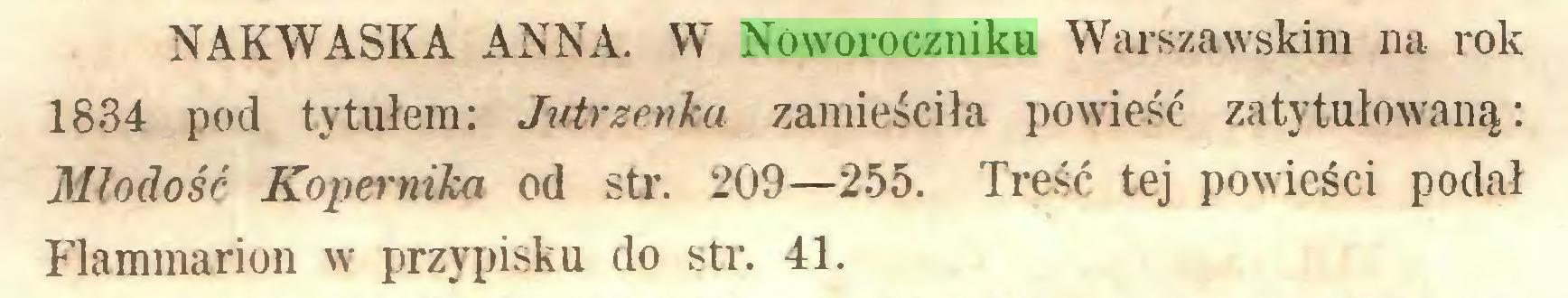 (...) NAKWASKA ANNA. W Noworoczniku Warszawskim na rok 1834 pod tytułem: Jutrzenka zamieściła powieść zatytułowaną: Młodość Kopernika od str. 209—255. Treść tej powieści podał Flammarion w przypisku do str. 41...