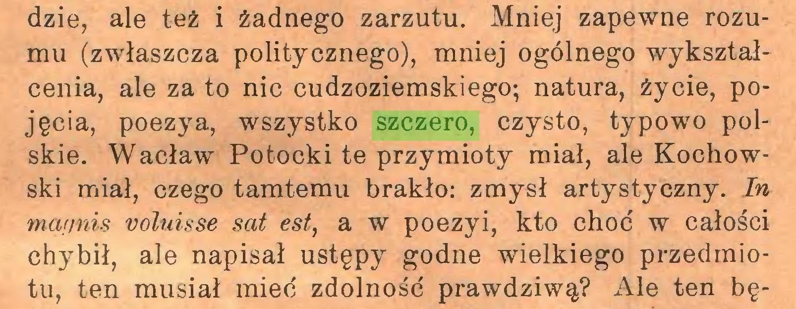 (...) dzie, ale też i żadnego zarzutu. Mniej zapewne rozumu (zwłaszcza politycznego), mniej ogólnego wykształcenia, ale za to nic cudzoziemskiego; natura, życie, pojęcia, poezya, wszystko szczero, czysto, typowo polskie. Wacław Potocki te przymioty miał, ale Kochowski miał, czego tamtemu brakło: zmysł artystyczny. In mafinis voluisse sat est, a w poezyi, kto choć w całości chy^bił, ale napisał ustępy godne wielkiego przedmiotu, ten musiał mieć zdolność prawdziwą? Ale ten bę...