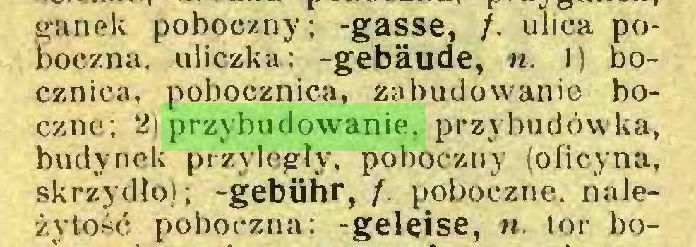 (...) ganek poboczny; -gasse, /. ulica poboczna, uliczka; -gebäude, n. I) bocznica, pobocznica, zabudowanie boczne; 2) przybudowanie, przybudówka, budynek przyległy, poboczny (oficyna, skrzydło); -gebühr, f. poboczne, należytość poboczna: -geleise, n. tor bo...
