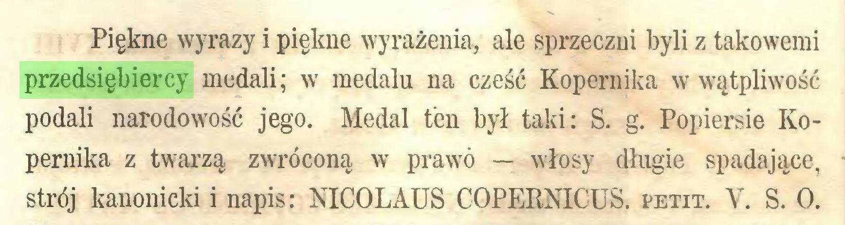 (...) Piękne wyrazy i piękne wyrażenia, ale sprzeczni byli z takowemi przedsiębiercy medali; w medalu na cześć Kopernika w wątpliwość podali narodowość jego. Medal ten był taki: S. g. Popiersie Kopernika z twarzą zwróconą w prawo — włosy długie spadające, strój kanonicki i napis: NICOLAUS COPERNICUS, petit. V. S. O...
