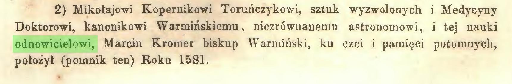 (...) 2) Mikołajowi Kopernikowi Toruńczykowi, sztuk wyzwolonych i Medycyny Doktorowi, kanonikowi Warmińskiemu, niezrównanemu astronomowi, i tej nauki odnowicielowi, Marcin Kromer biskup Warmiński, ku czci i pamięci potomnych, położył (pomnik ten) Roku 1581...