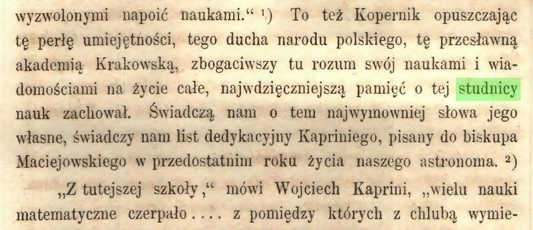 """(...) wyzwolonymi napoić naukami."""" ') To też Kopernik opuszczając tę perłę umiejętności, tego ducha narodu polskiego, tę przesławną akademią Krakowską, zbogaciwszy tu rozum swój naukami i wiadomościami na życie całe, najwdzięczniejszą pamięć o tej studnicy nauk zachowrał. Świadczą nam o tem najwymowniej słowa jego własne, świadczy nam list dedykacyjny Kapriniego, pisany do biskupa Maciejowskiego w przedostatnim roku życia naszego astronoma, 1 2) """"Z tutejszej szkoły,"""" mówi Wojciech Kaprini, """"wielu nauki matematyczne czerpało... z pomiędzy których z chlubą wymie..."""
