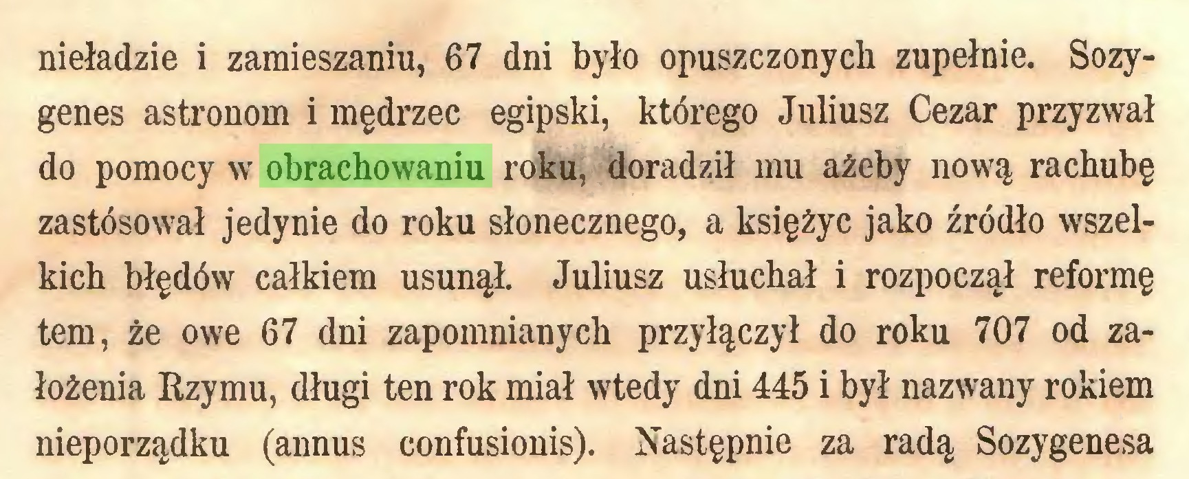 (...) nieładzie i zamieszaniu, 67 dni było opuszczonych zupełnie. Sozygenes astronom i mędrzec egipski, którego Juliusz Cezar przyzwał do pomocy w obrachowaniu roku, doradził mu ażeby nową rachubę zastosował jedynie do roku słonecznego, a księżyc jako źródło wszelkich błędów całkiem usunął. Juliusz usłuchał i rozpoczął reformę tern, że owe 67 dni zapomnianych przyłączył do roku 707 od założenia Rzymu, długi ten rok miał wtedy dni 445 i był nazwany rokiem nieporządku (annus confusionis). Następnie za radą Sozygenesa...