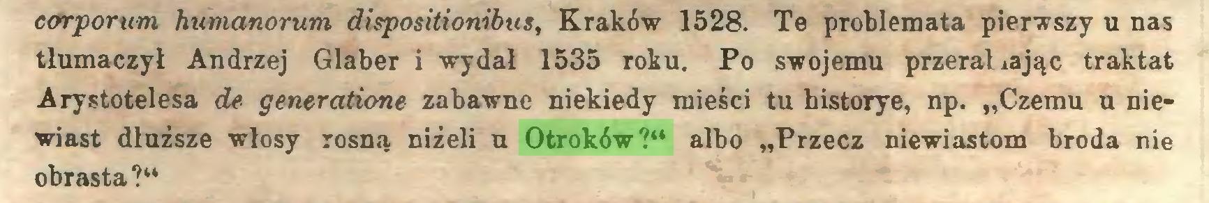 """(...) eorporum humanorum dispositionibus, Kraków 1528. Te problemata pierwszy u nas tłumaczył Andrzej Glaber i wydał 1535 roku. Po swojemu przerażając traktat Arystotelesa de generatione zabawne niekiedy mieści tu historye, np. """"Czemu u niewiast dłuższe włosy rosną niżeli u Otroków?"""" albo """"Przecz niewiastom broda nie obrasta?""""..."""