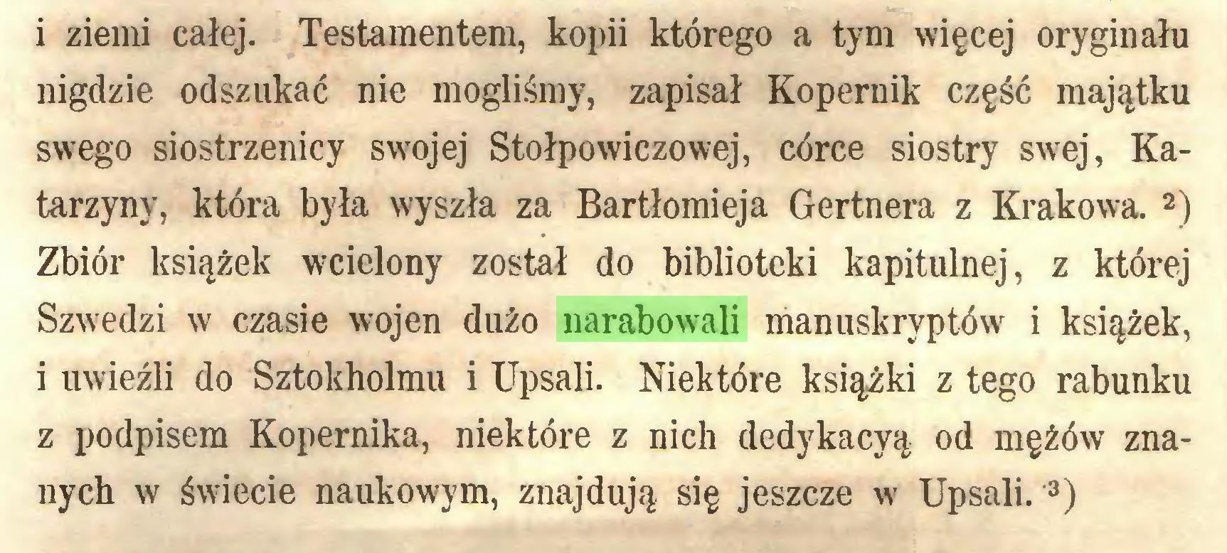 (...) i ziemi całej. Testamentem, kopii którego a tym więcej oryginału nigdzie odszukać nie mogliśmy, zapisał Kopernik część majątku swego siostrzenicy swojej Stołpowiczowej, córce siostry swej, Katarzyny, która była wyszła za Bartłomieja Gertnera z Krakowa. 1 2) Zbiór książek wcielony został do biblioteki kapitulnej, z której Szwedzi w czasie wojen dużo narabowali manuskryptów i książek, i uwieźli do Sztokholmu i Upsali. Niektóre książki z tego rabunku z podpisem Kopernika, niektóre z nich dedykacyą od mężów znanych w świecie naukowym, znajdują się jeszcze w Upsali. 3)...