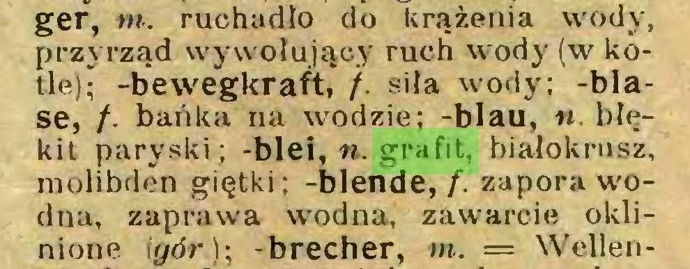 (...) ger, m. ruchadło do krążenia wody, przyrząd wywołujący ruch wody (w kotle); -bewegkraft, /. siła wody; -blase, /. bańka na wodzie; -blau, ». błękit paryski; -blei, ». grafit, białokrusz, molibden giętki ; -blende, f. zapora wodna, zaprawa wodna, zawarcie oklinione (gór); -brecher, in. = Wellen...