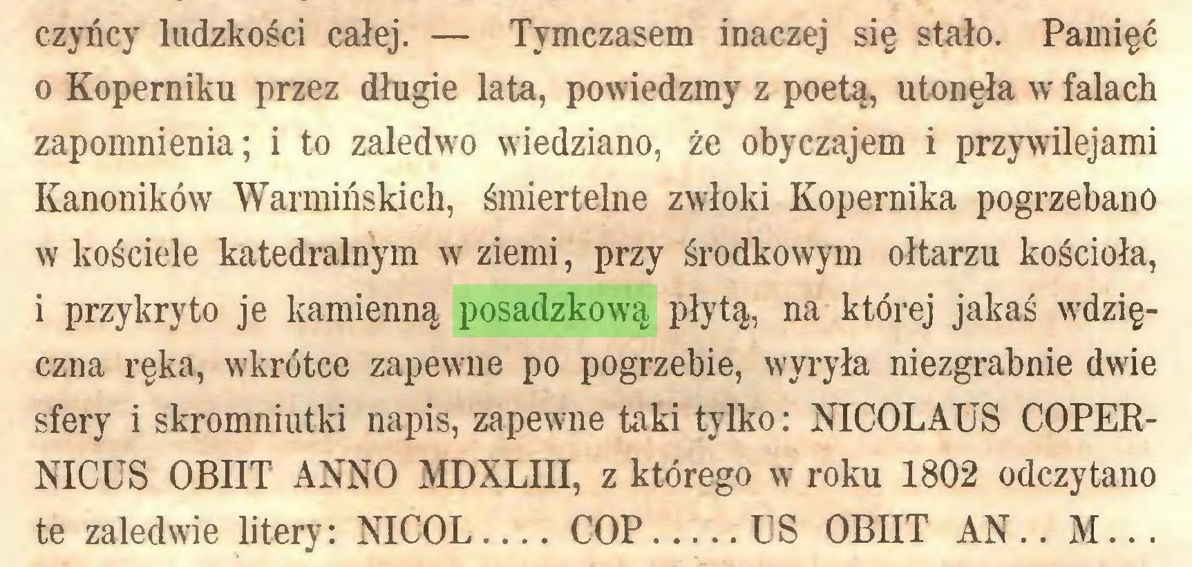 (...) czyńcy ludzkości całej. — Tymczasem inaczej się stało. Pamięć 0 Koperniku przez długie lata, powiedzmy z poetą, utonęła w falach zapomnienia; i to zaledwo wiedziano, że obyczajem i przywilejami Kanoników Warmińskich, śmiertelne zwłoki Kopernika pogrzebano w kościele katedralnym w ziemi, przy środkowym ołtarzu kościoła, 1 przykryto je kamienną posadzkową płytą, na której jakaś wdzięczna ręka, wkrótce zapewne po pogrzebie, wyryła niezgrabnie dwie sfery i skromniutki napis, zapewne taki tylko: NICOLAUS COPERNICUS OBIIT ANNO MDXLIH, z którego w roku 1802 odczytano te zaledwie litery: NICOL COP ES OBIIT AN.. M...