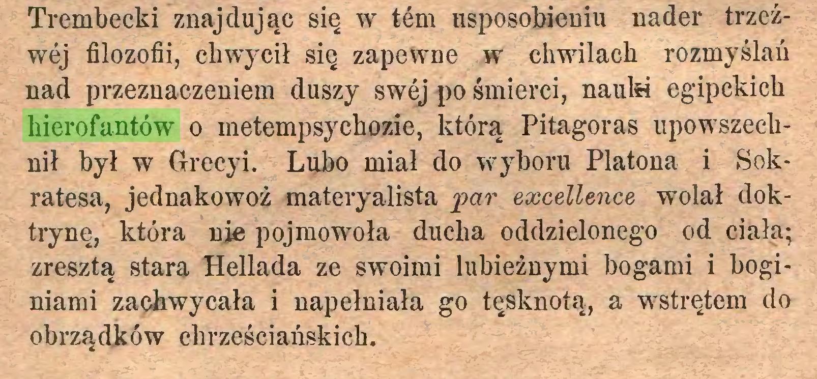 (...) Trembecki znajdując się w tern usposobieniu nader trzeźwej filozofii, chwycił się zapewne w chwilach rozmyślań nad przeznaczeniem duszy swej po śmierci, nauki egipckich hierofantów o metempsychozie, którą Pitagoras upowszechnił był w Grecy i. Lubo miał do wyboru Platona i Sokratesa, jednakowoż materyalista par excellence wolał doktrynę, która nie pojmowoła ducha oddzielonego od ciała; zresztą stara Hellada ze swoimi lubieżnymi bogami i boginiami zachwycała i napełniała go tęsknotą, a wstrętem do obrządków chrześciańskich...