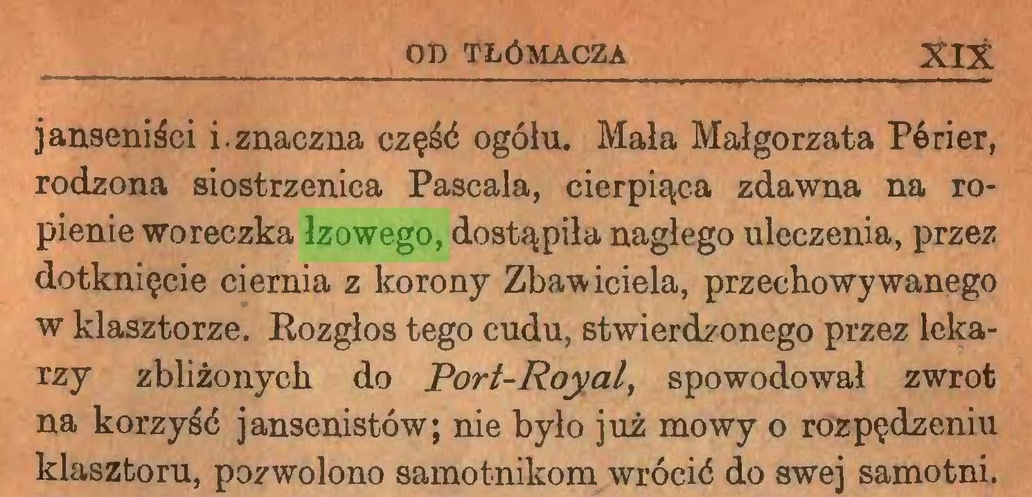 (...) 0» TŁÓMACZA XIX janseniści i. znaczna część ogółu. Mała Małgorzata Pórier, rodzona siostrzenica Pascala, cierpiąca zdawna na ropienie woreczka łzowego, dostąpiła nagłego uleczenia, przez dotknięcie ciernia z korony Zbawiciela, przechowywanego w klasztorze. Rozgłos tego cudu, stwierdzonego przez lekarzy zbliżonych do Porf-Royal, spowodował zwrot na korzyść jansenistów; nie było już mowy o rozpędzeniu klasztoru, pozwolono samotnikom wrócić do swej samotni...