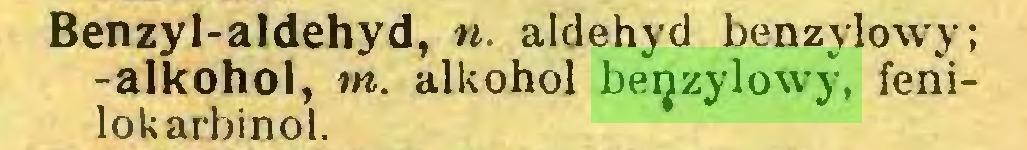 (...) Benzyl-aldehyd, n. aldehyd benzylowy; -alkohol, m. alkohol benzylowy, fenilokarbinol...