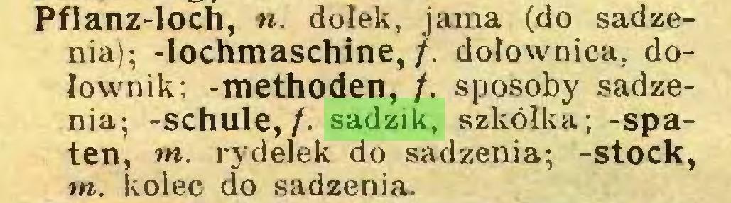 (...) Pflanz-loch, n. dołek, jama (do sadzenia); -lochmaschine, /. dolownica, dolownik; -methoden, /. sposoby sadzenia; -schule,/, sadzik, szkółka; -spaten, tn. rydelek do sadzenia; -stock, tn. kolec do sadzenia...