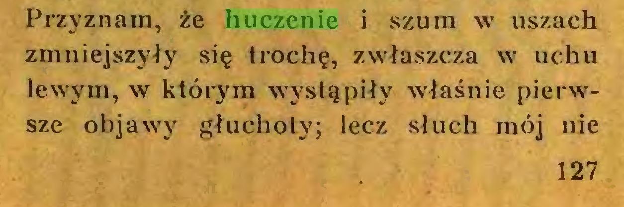(...) Przyznam, że huczenie i szum w uszach zmniejszyły się trochę, zwłaszcza w uchu lewym, w którym wystąpiły właśnie pierwsze objawy głuchoty; lecz słuch mój nie 127...