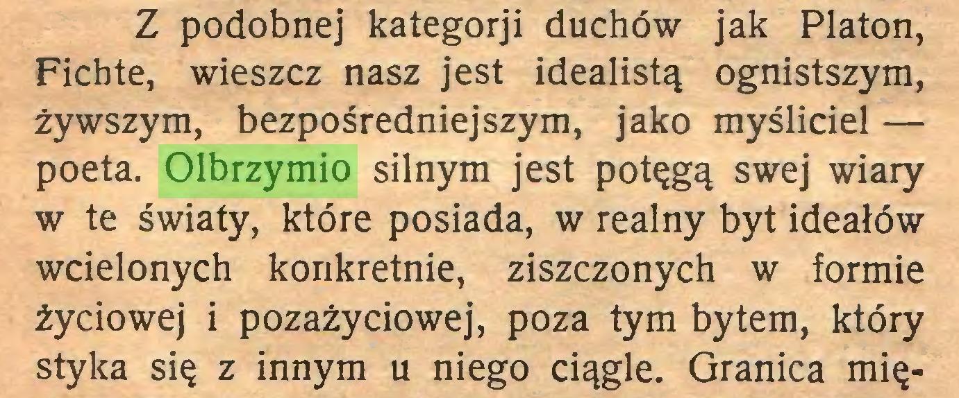 (...) Z podobnej kategorji duchów jak Platon, Fichte, wieszcz nasz jest idealistą ognistszym, żywszym, bezpośredniejszym, jako myśliciel — poeta. Olbrzymio silnym jest potęgą swej wiary w te światy, które posiada, w realny byt ideałów wcielonych konkretnie, ziszczonych w formie życiowej i pozażyciowej, poza tym bytem, który styka się z innym u niego ciągle. Granica mię...