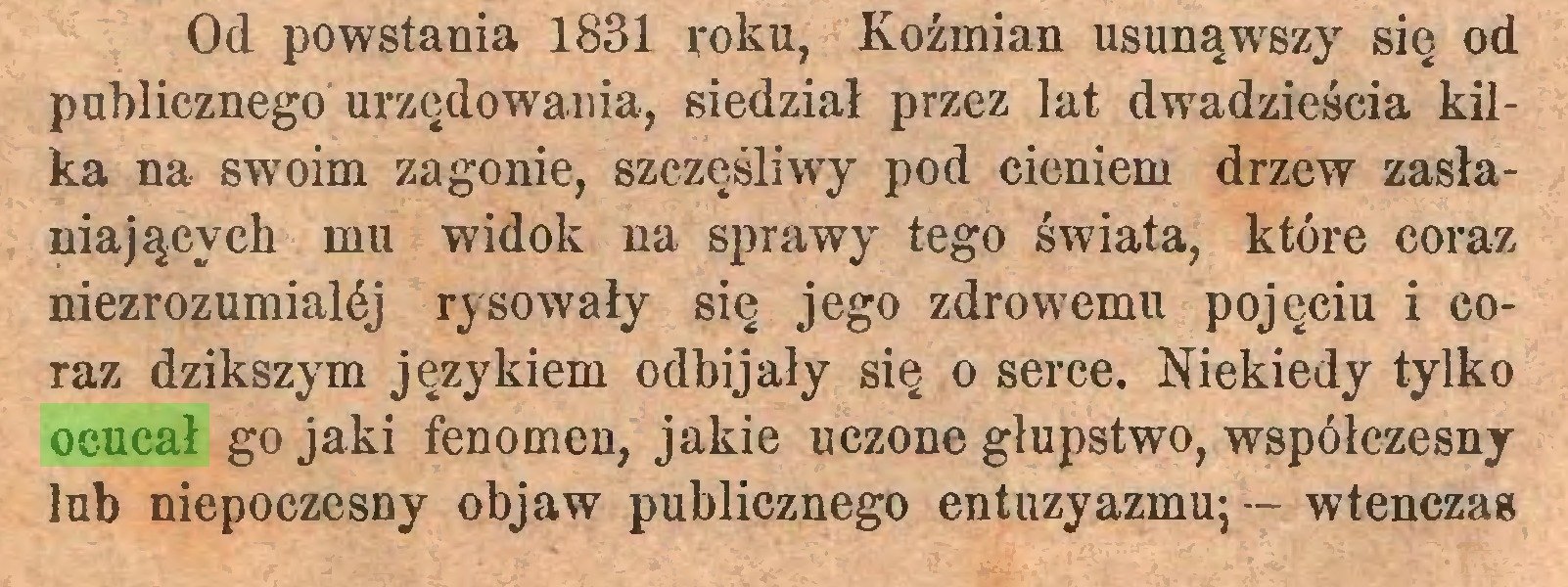 (...) Od powstania 1831 roku, Koźmian usunąwszy się od publicznego urzędowania, siedział przez lat dwadzieścia kilka na swoim zagonie, szczęśliwy pod cieniem drzew zasłaniających mu widok na sprawy tego świata, które coraz niezrozumialćj rysowały się jego zdrowemu pojęciu i coraz dzikszym językiem odbijały się o serce. Niekiedy tylko ocucał go jaki fenomen, jakie uczone głupstwo, współczesny lub niepoczesny objaw publicznego entuzyazmu; — wtenczas...