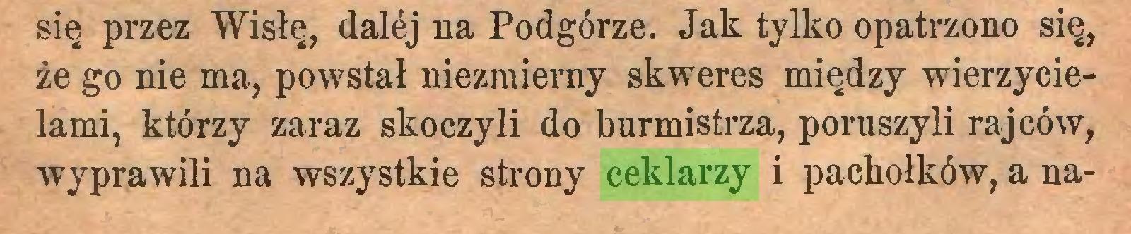 (...) się przez Wisłę, dalej na Podgórze. Jak tylko opatrzono się, że go nie ma, powstał niezmierny skweres między wierzycielami, którzy zaraz skoczyli do burmistrza, poruszyli rajców, wyprawili na wszystkie strony ceklarzy i pachołków, a na...