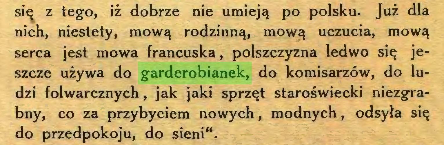 """(...) się z tego, iż dobrze nie umieją po polsku. Już dla nich, niestety, mową rodzinną, mową uczucia, mową serca jest mowa francuska, polszczyzna ledwo się jeszcze używa do garderobianek, do komisarzów, do ludzi folwarcznych, jak jaki sprzęt staroświecki niezgrabny, co za przybyciem nowych, modnych, odsyła się do przedpokoju, do sieni""""..."""