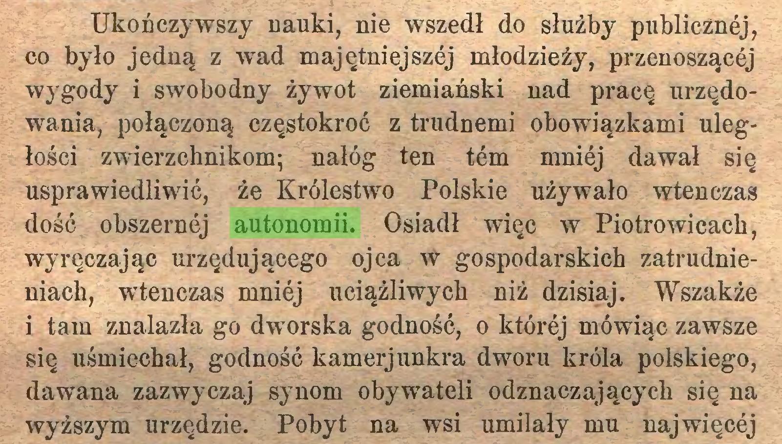 (...) Ukończywszy nauki, nie wszedł do służby publicznej, co było jedną z wad majętniejszej młodzieży, przenoszącej wygody i swobodny żywot ziemiański nad pracę urzędowania, połączoną częstokroć z trudnemi obowiązkami uległości zwierzchnikom; nałóg ten tern mniej dawał się usprawiedliwić, że Królestwo Polskie używało wtenczas dość obszernej autonomii. Osiadł więc w Piotrowicach, wyręczając urzędującego ojca w gospodarskich zatrudnieniach, wtenczas mniej uciążliwych niż dzisiaj. Wszakże i tam znalazła go dworska godność, o której mówiąc zawsze się uśmiechał, godność kamerjunkra dworu króla polskiego, dawana zazwyczaj synom obywateli odznaczających się na wyższym urzędzie. Pobyt na wsi umilały mu najwięcej...
