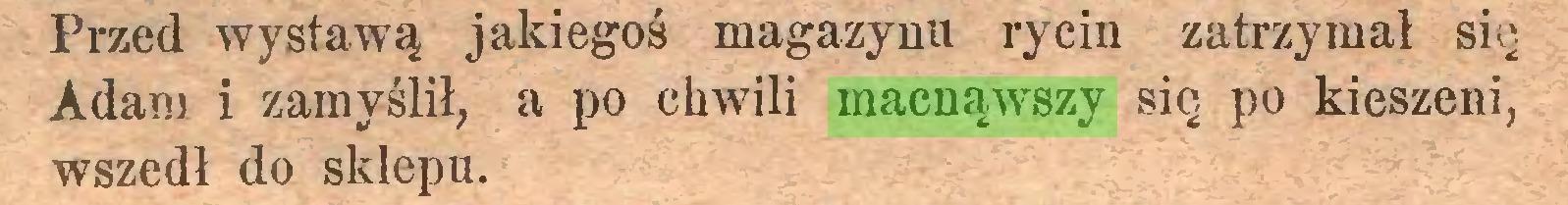 (...) Przed wystawą jakiegoś magazynu rycin zatrzymał się Adam i zamyślił, a po chwili macnąwszy się po kieszeni, wszedł do sklepu...