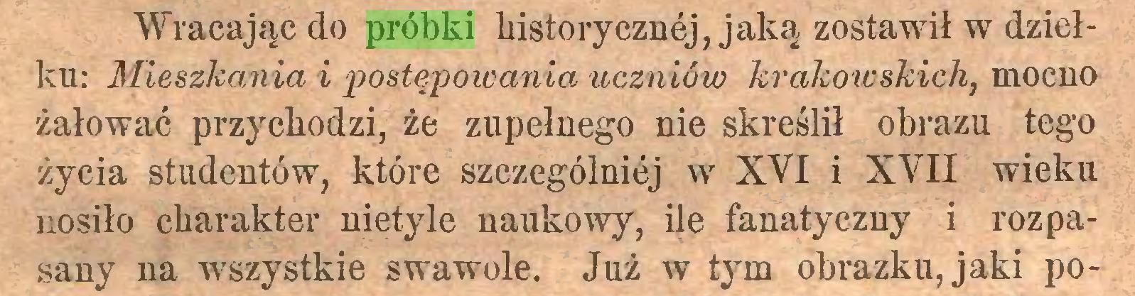 (...) Wracając do próbki historycznej, jaką zostawił w dziełku: Mieszkania i postępowania uczniów krakowskich, mocno żałować przychodzi, że zupełnego nie skreślił obrazu tego życia studentów, które szczególniej w XVI i XVII wieku nosiło charakter nietyle naukowy, ile fanatyczny i rozpasany na wszystkie swawole. Już w tym obrazku, jaki po...