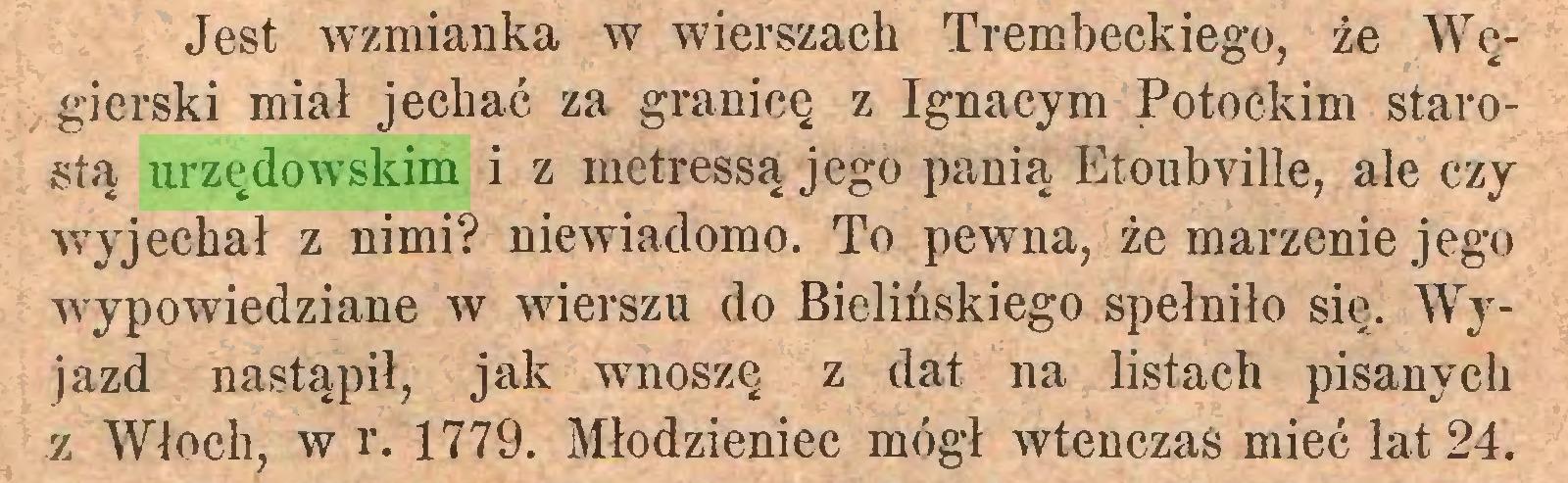 (...) Jest wzmianka w wierszach Trembeckiego, że Węgierski miał jechać za granicę z Ignacym Potockim starostą urzędowskim i z metressą jego panią Etoubville, ale czy wyjechał z nimi? niewiadomo. To pewna, że marzenie jego wypowiedziane w wierszu do Bielińskiego spełniło się. Wyjazd nastąpił, jak wnoszę z dat na listach pisanych z Włoch, w r. 1779. Młodzieniec mógł wtenczas mieć lat 24...